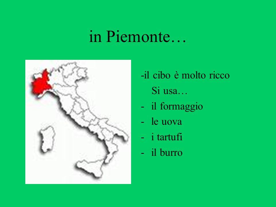in Piemonte… -il cibo è molto ricco Si usa… -il formaggio -le uova -i tartufi -il burro