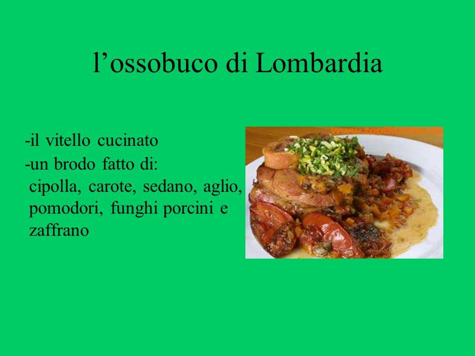 lossobuco di Lombardia -il vitello cucinato -un brodo fatto di: cipolla, carote, sedano, aglio, pomodori, funghi porcini e zaffrano