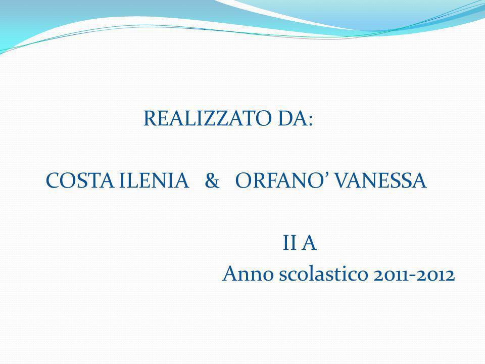 REALIZZATO DA: COSTA ILENIA & ORFANO VANESSA II A Anno scolastico 2011-2012