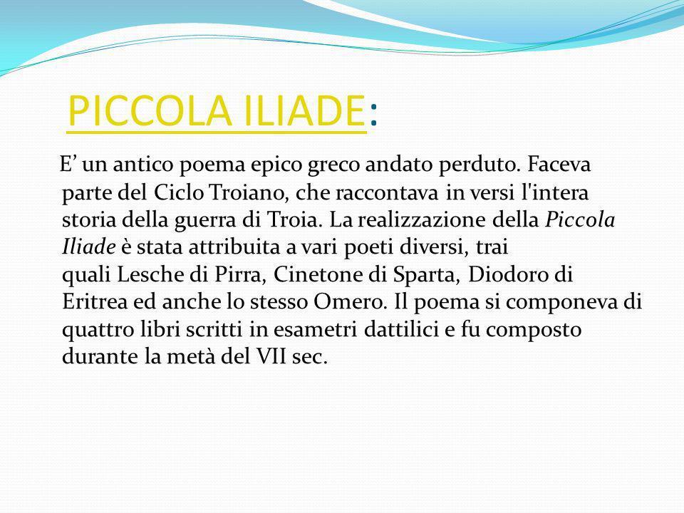 PICCOLA ILIADE:PICCOLA ILIADE E un antico poema epico greco andato perduto. Faceva parte del Ciclo Troiano, che raccontava in versi l'intera storia de
