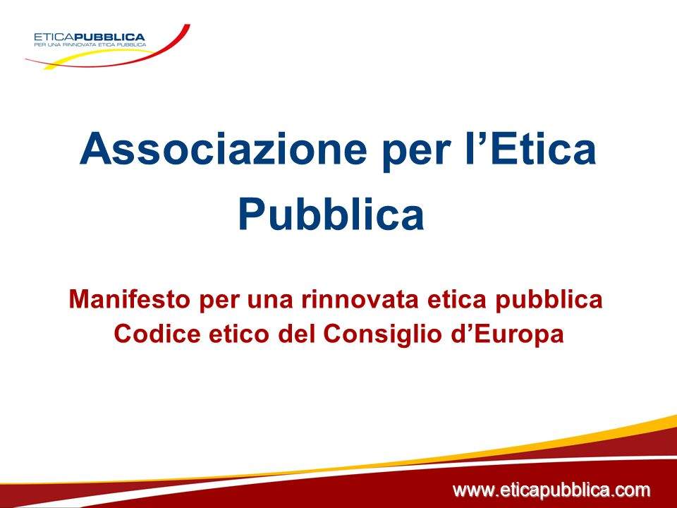 Associazione per lEtica Pubblica Manifesto per una rinnovata etica pubblica Codice etico del Consiglio dEuropa www.eticapubblica.com