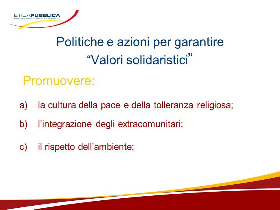 Politiche e azioni per garantire Valori solidaristici Promuovere: a)la cultura della pace e della tolleranza religiosa; b) lintegrazione degli extracomunitari; c) il rispetto dellambiente;