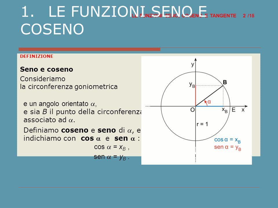 Circonferenza di raggio unitario LE FUNZIONI SENO, COSENO E TANGENTE /15 3 1.LE FUNZIONI SENO E COSENO Indichiamo con (x; y) le coordinate di B.