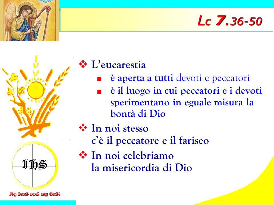 L c 7. 36-50 Leucarestia è aperta a tutti devoti e peccatori è il luogo in cui peccatori e i devoti sperimentano in eguale misura la bontà di Dio In n