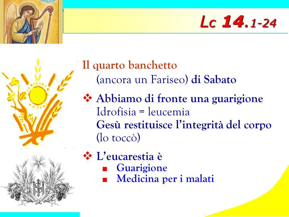 L c 14. 1-24 Il quarto banchetto (ancora un Fariseo) di Sabato Abbiamo di fronte una guarigione Idrofisia = leucemia Gesù restituisce lintegrità del c
