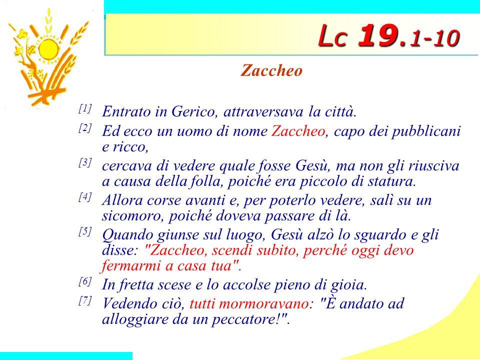 L c 19. 1-10 Zaccheo [1] Entrato in Gerico, attraversava la città. [2] Ed ecco un uomo di nome Zaccheo, capo dei pubblicani e ricco, [3] cercava di ve