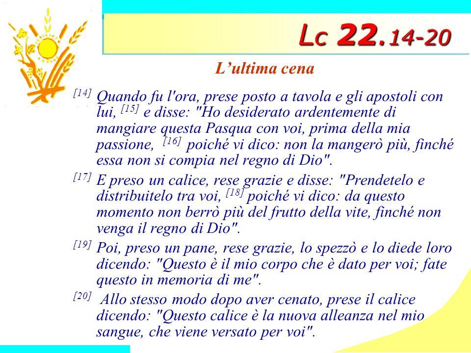 L c 22. 14-20 Lultima cena [14] Quando fu l'ora, prese posto a tavola e gli apostoli con lui, [15] e disse: