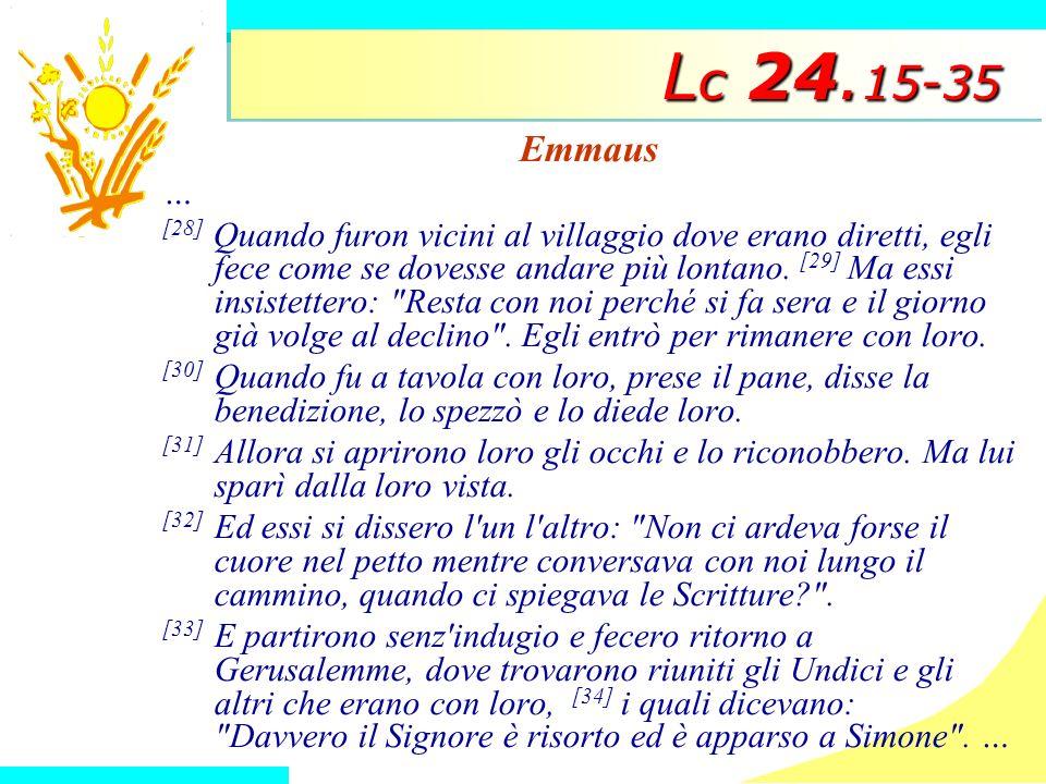 L c 24. 15-35 Emmaus … [28] Quando furon vicini al villaggio dove erano diretti, egli fece come se dovesse andare più lontano. [29] Ma essi insistette