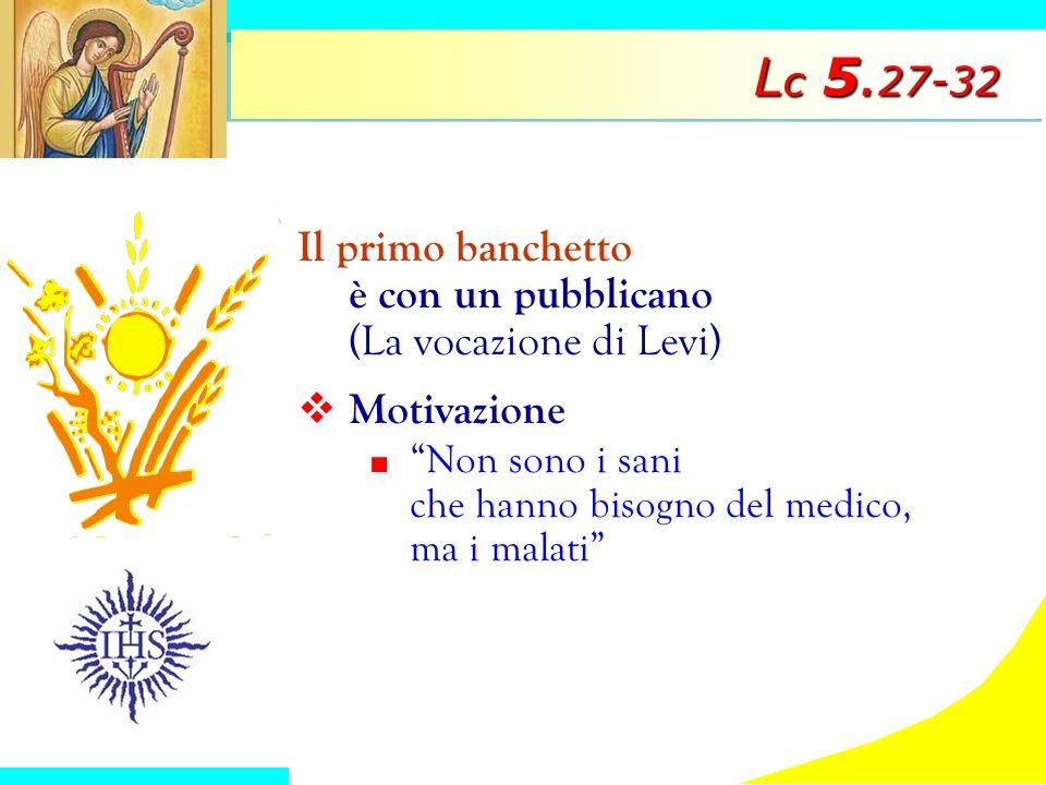 L c 5. 27-32 Il primo banchetto è con un pubblicano (La vocazione di Levi) Motivazione Non sono i sani che hanno bisogno del medico, ma i malati
