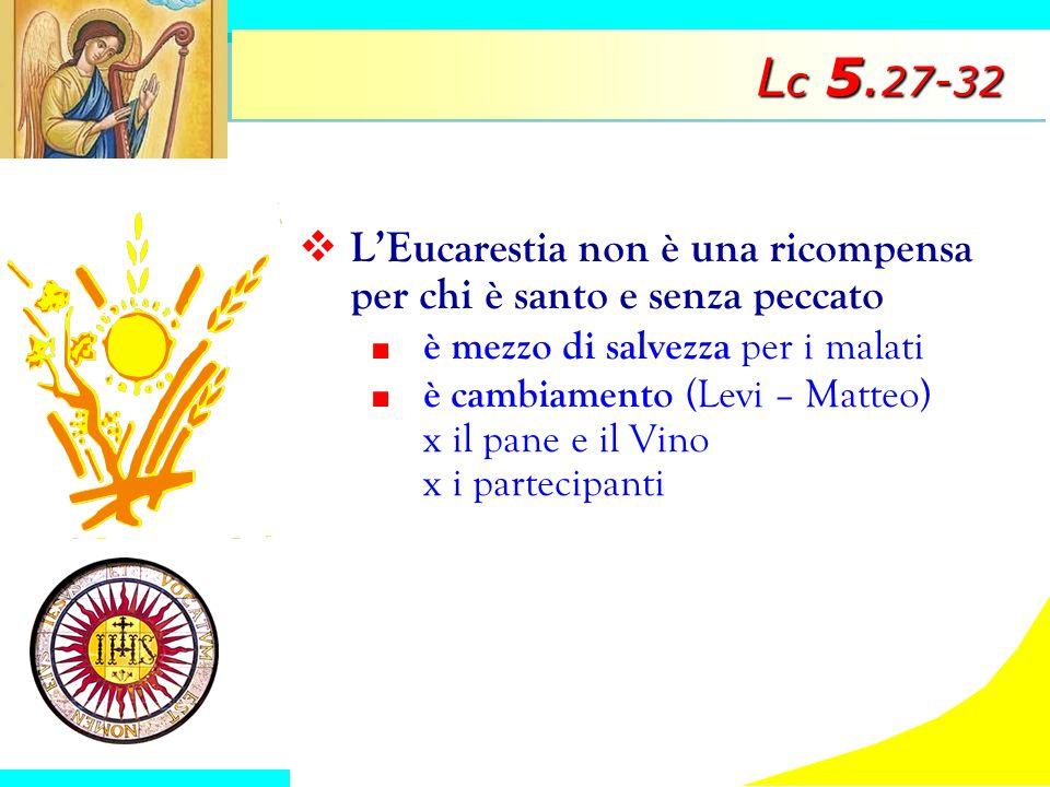 L c 5. 27-32 LEucarestia non è una ricompensa per chi è santo e senza peccato è mezzo di salvezza per i malati è cambiamento (Levi – Matteo) x il pane