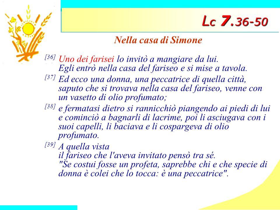 L c 7. 36-50 Nella casa di Simone [36] Uno dei farisei lo invitò a mangiare da lui. Egli entrò nella casa del fariseo e si mise a tavola. [37] Ed ecco