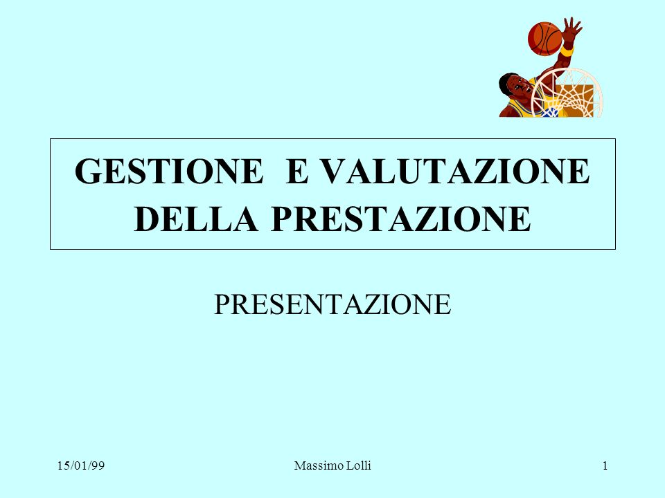 15/01/99Massimo Lolli1 GESTIONE E VALUTAZIONE DELLA PRESTAZIONE PRESENTAZIONE