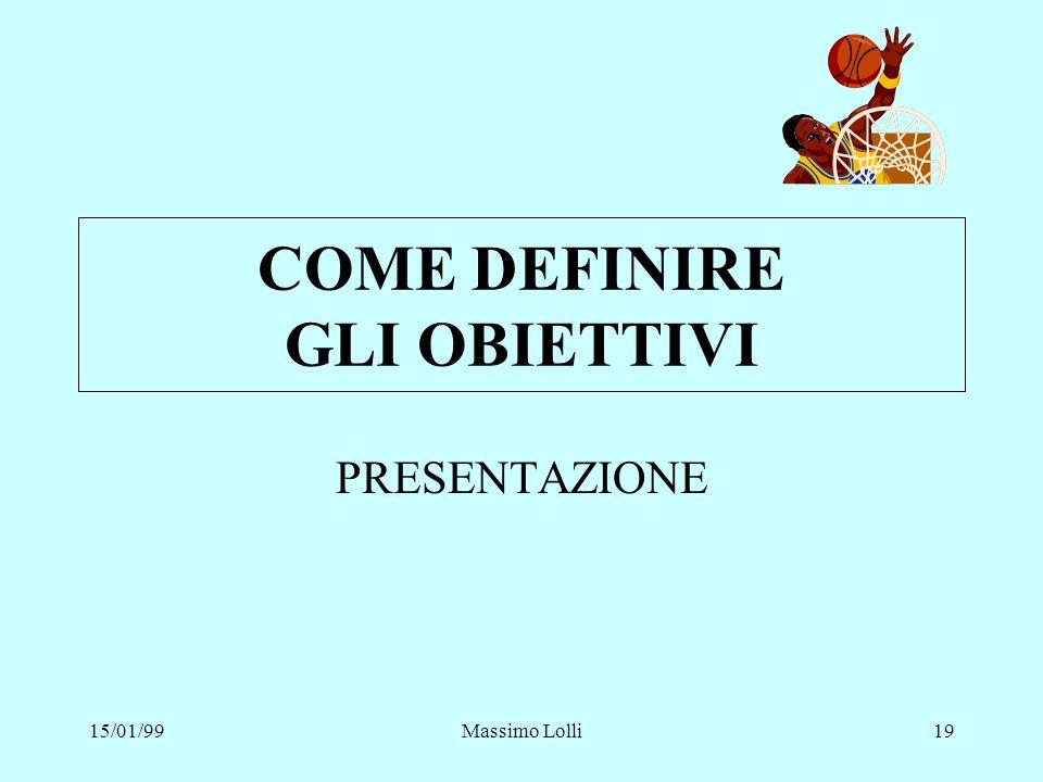 15/01/99Massimo Lolli19 COME DEFINIRE GLI OBIETTIVI PRESENTAZIONE