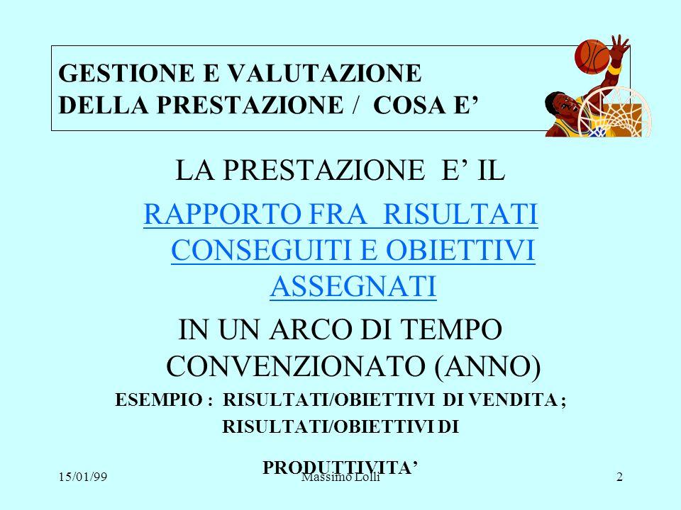 15/01/99Massimo Lolli13 GESTIONE E VALUTAZIONE DELLA PRESTAZIONE /COME FARE /2 SCHEMA GENERALE ASSEGNAZIONE OBIETTIVI ASSEGNAZIONE OBIETTIVI VALUTAZIONE RISULTATI E COMPETENZE VALUTAZIONE RISULTATI E COMPETENZE PIANO DI MIGLIORAMENTO PIANO DI MIGLIORAMENTO ANALISI DELLE CAUSE DELLA MANCATA PRESTAZIONE SOLUZIONI PER MIGLIORARE LA PRESTAZIONE