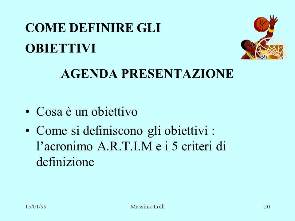 15/01/99Massimo Lolli20 COME DEFINIRE GLI OBIETTIVI AGENDA PRESENTAZIONE Cosa è un obiettivo Come si definiscono gli obiettivi : lacronimo A.R.T.I.M e