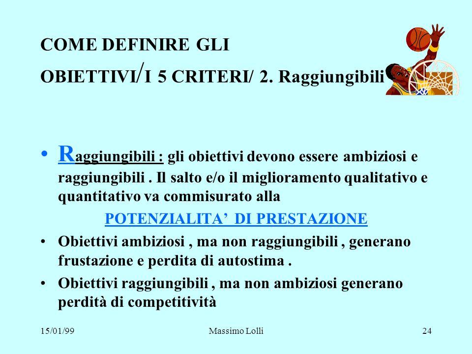 15/01/99Massimo Lolli24 COME DEFINIRE GLI OBIETTIVI / I 5 CRITERI/ 2. Raggiungibili R aggiungibili : gli obiettivi devono essere ambiziosi e raggiungi