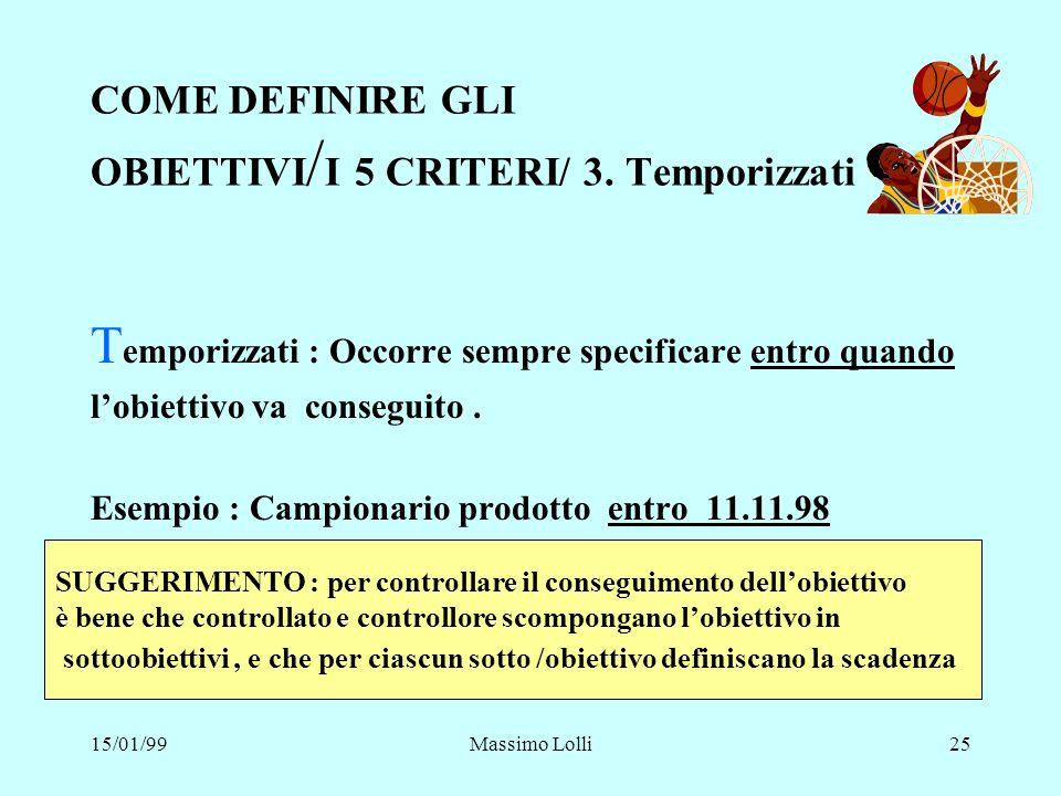 15/01/99Massimo Lolli25 COME DEFINIRE GLI OBIETTIVI / I 5 CRITERI/ 3. Temporizzati T emporizzati : Occorre sempre specificare entro quando lobiettivo