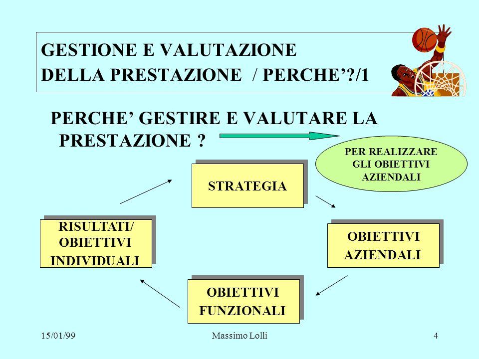 15/01/99Massimo Lolli15 GESTIONE E VALUTAZIONE DELLA PRESTAZIONE /COME FARE /4 VALUTAZIONE DELLA PRESTAZIONE IL SEGRETO DI UNA EFFICACE VALUTAZIONE DELLA PRESTAZIONE CONSISTE NELLO STIMOLARE NEL COLLABORATORE LAUTOVALUTAZIONE