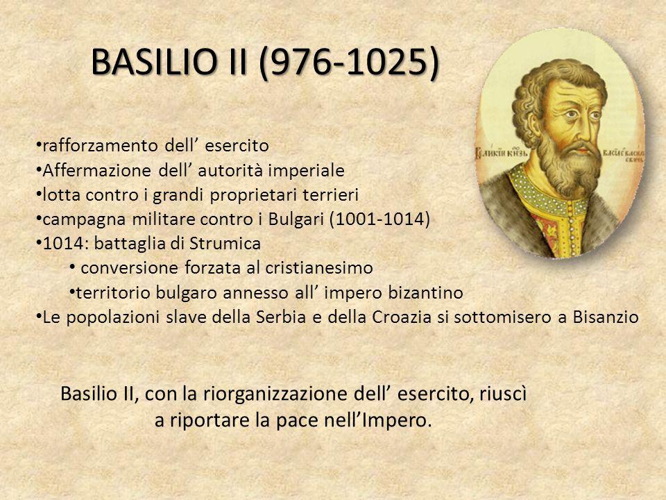 BASILIO II (976-1025) rafforzamento dell esercito Affermazione dell autorità imperiale lotta contro i grandi proprietari terrieri campagna militare co