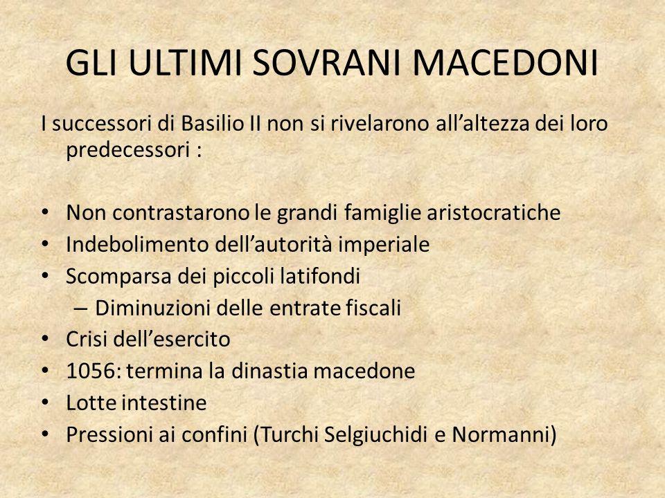 GLI ULTIMI SOVRANI MACEDONI I successori di Basilio II non si rivelarono allaltezza dei loro predecessori : Non contrastarono le grandi famiglie arist
