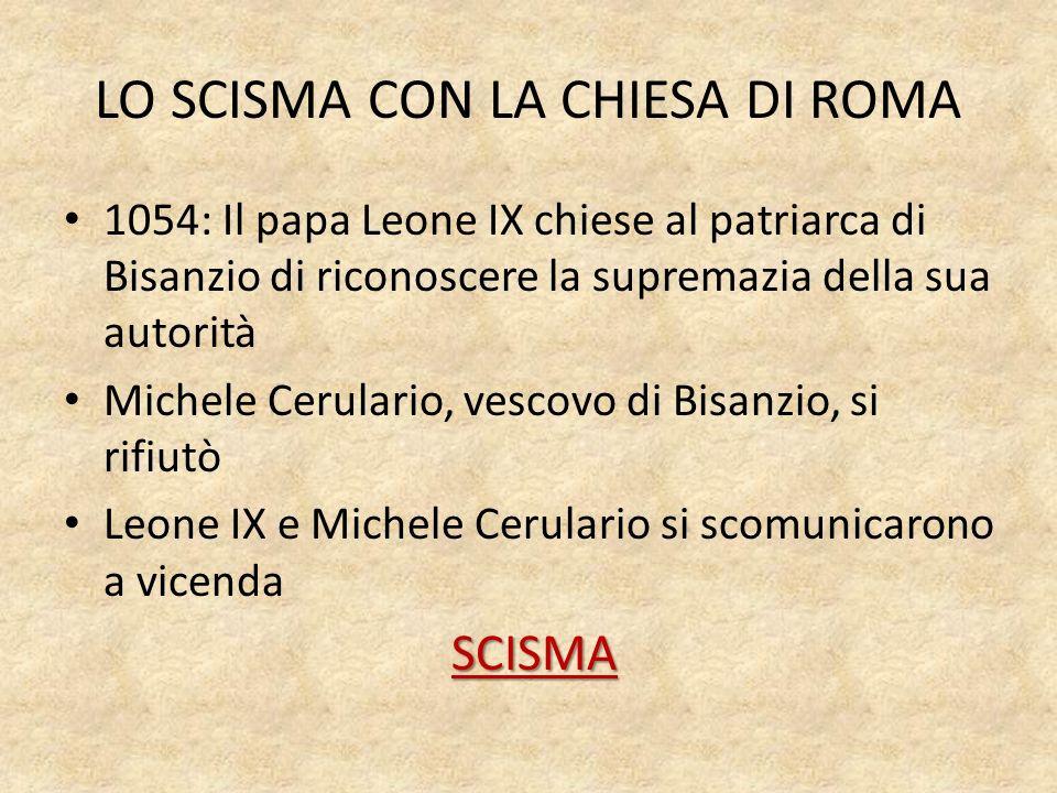 LO SCISMA CON LA CHIESA DI ROMA 1054: Il papa Leone IX chiese al patriarca di Bisanzio di riconoscere la supremazia della sua autorità Michele Cerular