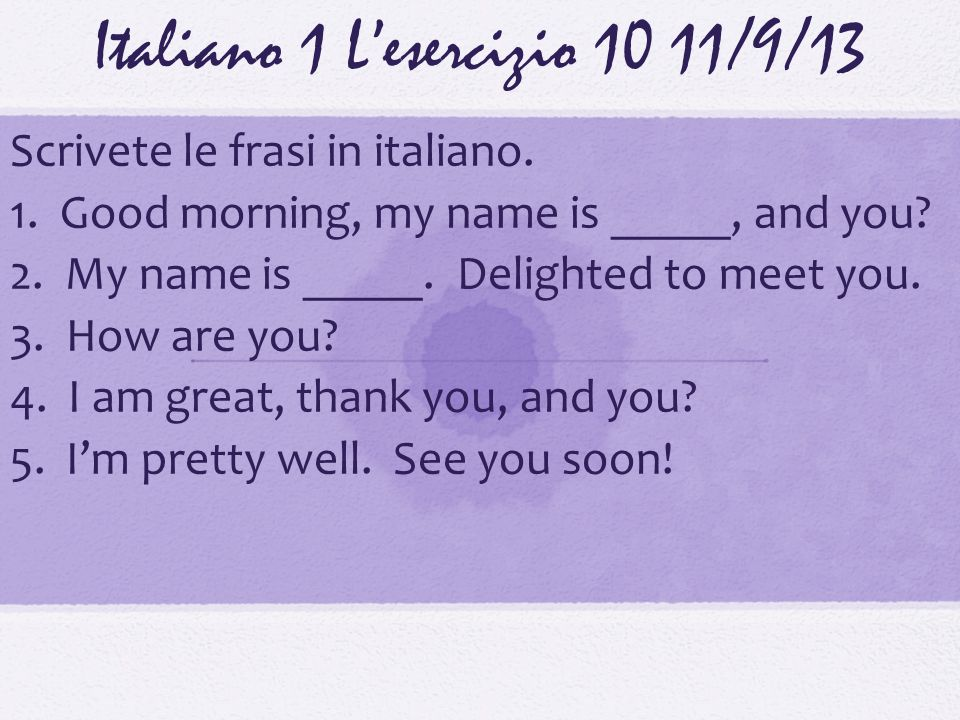 Italiano 1 Lesercizio 1011/9/13 Scrivete le frasi in italiano. 1. Good morning, my name is _____, and you? 2. My name is _____. Delighted to meet you.