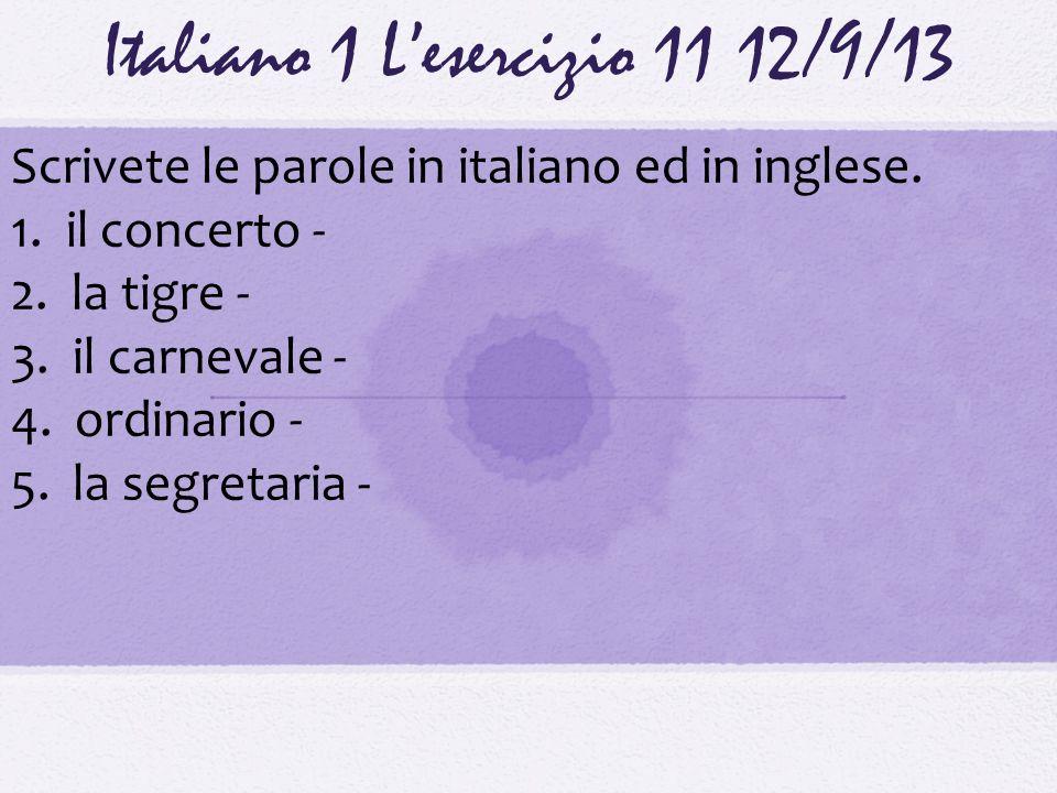 Italiano 1 Lesercizio 1112/9/13 Scrivete le parole in italiano ed in inglese. 1. il concerto - 2. la tigre - 3. il carnevale - 4. ordinario - 5. la se