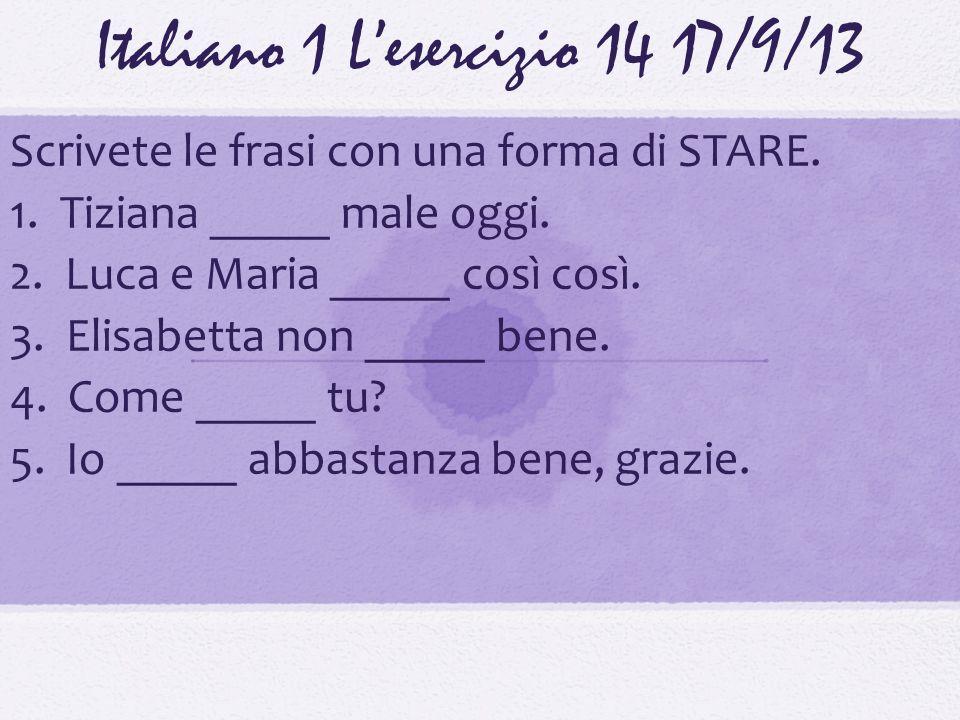 Italiano 1 Lesercizio 1417/9/13 Scrivete le frasi con una forma di STARE. 1. Tiziana _____ male oggi. 2. Luca e Maria _____ così così. 3. Elisabetta n
