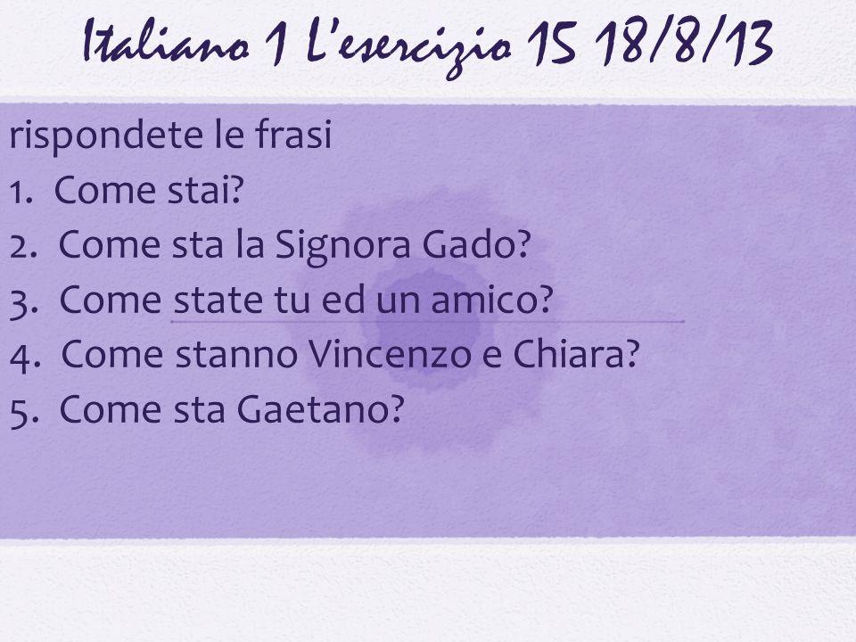 Italiano 1 Lesercizio 1518/8/13 rispondete le frasi 1. Come stai? 2. Come sta la Signora Gado? 3. Come state tu ed un amico? 4. Come stanno Vincenzo e