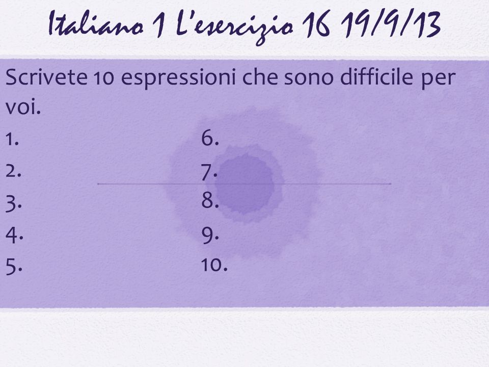 Italiano 1 Lesercizio 1619/9/13 Scrivete 10 espressioni che sono difficile per voi. 1.6. 2.7. 3.8. 4.9. 5.10.
