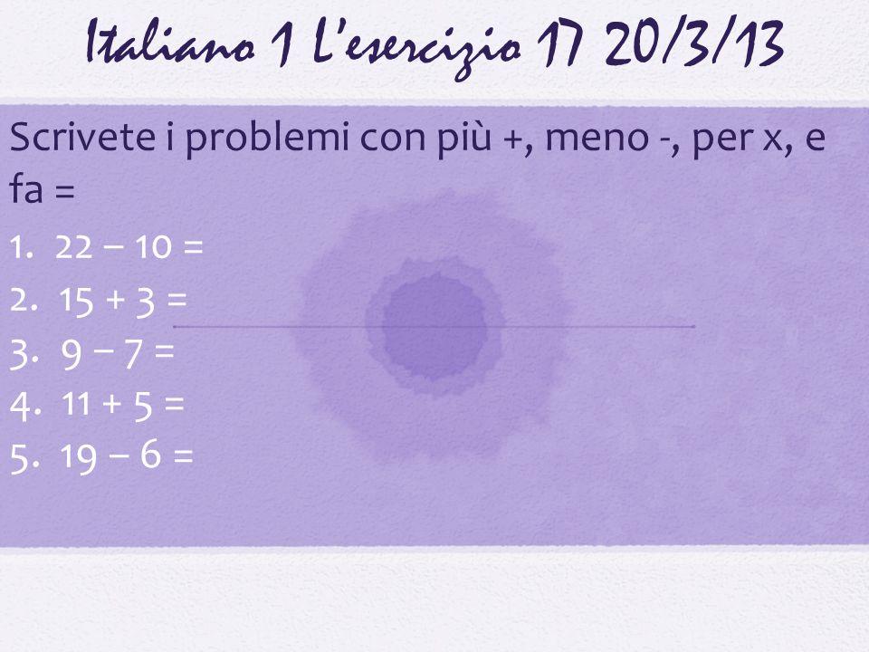 Italiano 1 Lesercizio 1720/3/13 Scrivete i problemi con più +, meno -, per x, e fa = 1. 22 – 10 = 2. 15 + 3 = 3. 9 – 7 = 4. 11 + 5 = 5. 19 – 6 =