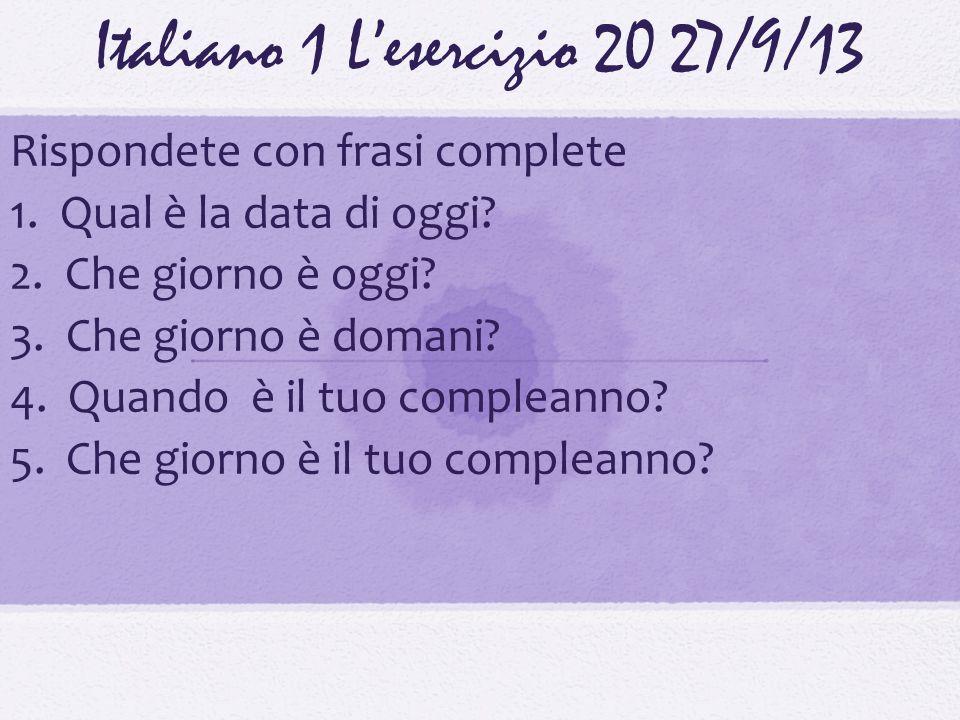 Italiano 1 Lesercizio 2027/9/13 Rispondete con frasi complete 1. Qual è la data di oggi? 2. Che giorno è oggi? 3. Che giorno è domani? 4. Quando è il