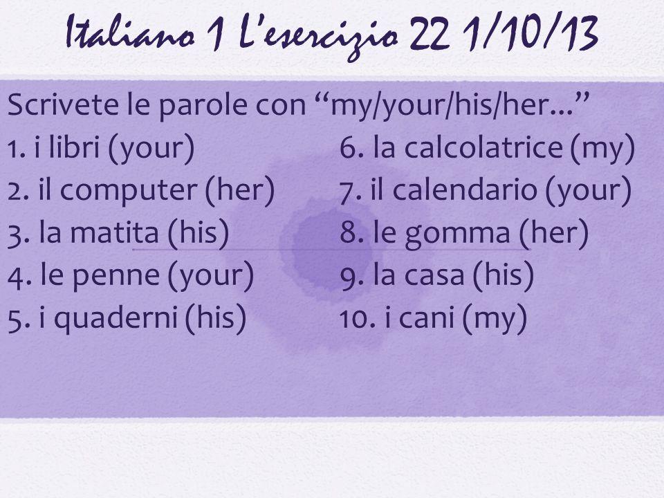 Italiano 1 Lesercizio 221/10/13 Scrivete le parole con my/your/his/her... 1. i libri (your)6. la calcolatrice (my) 2. il computer (her)7. il calendari