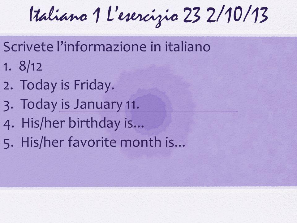 Italiano 1 Lesercizio 232/10/13 Scrivete linformazione in italiano 1. 8/12 2. Today is Friday. 3. Today is January 11. 4. His/her birthday is... 5. Hi