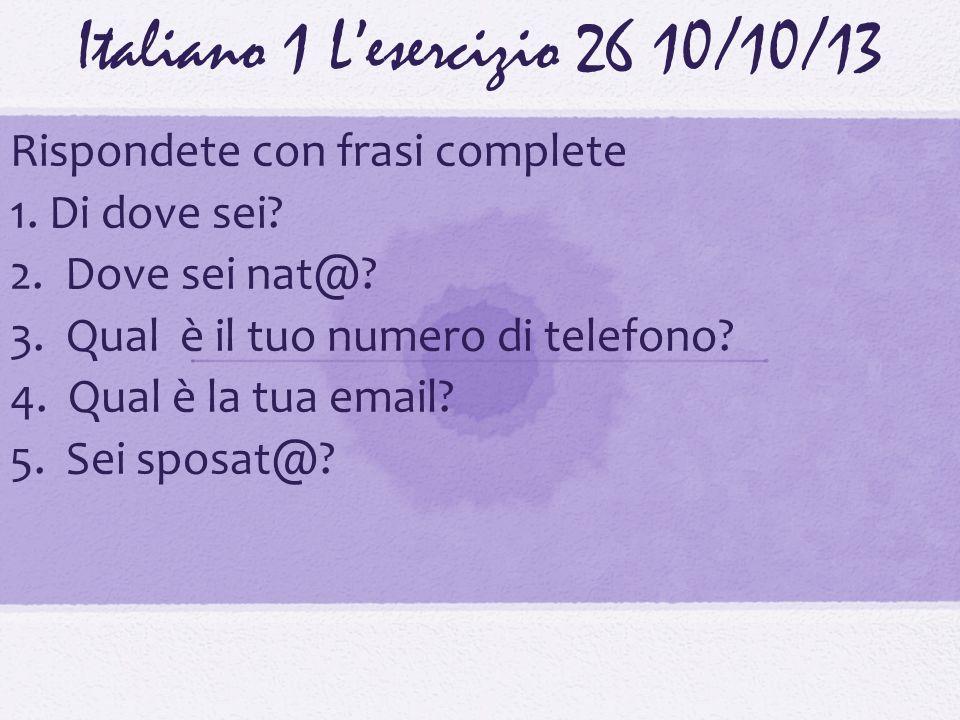 Italiano 1 Lesercizio 2610/10/13 Rispondete con frasi complete 1. Di dove sei? 2. Dove sei nat@? 3. Qual è il tuo numero di telefono? 4. Qual è la tua