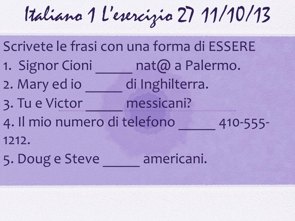 Italiano 1 Lesercizio 2711/10/13 Scrivete le frasi con una forma di ESSERE 1. Signor Cioni _____ nat@ a Palermo. 2. Mary ed io _____ di Inghilterra. 3