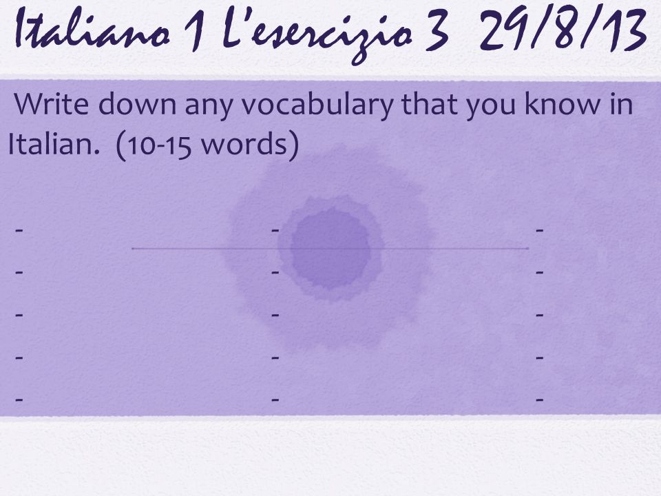 Italiano 1 Lesercizio 3 29/8/13 Write down any vocabulary that you know in Italian.