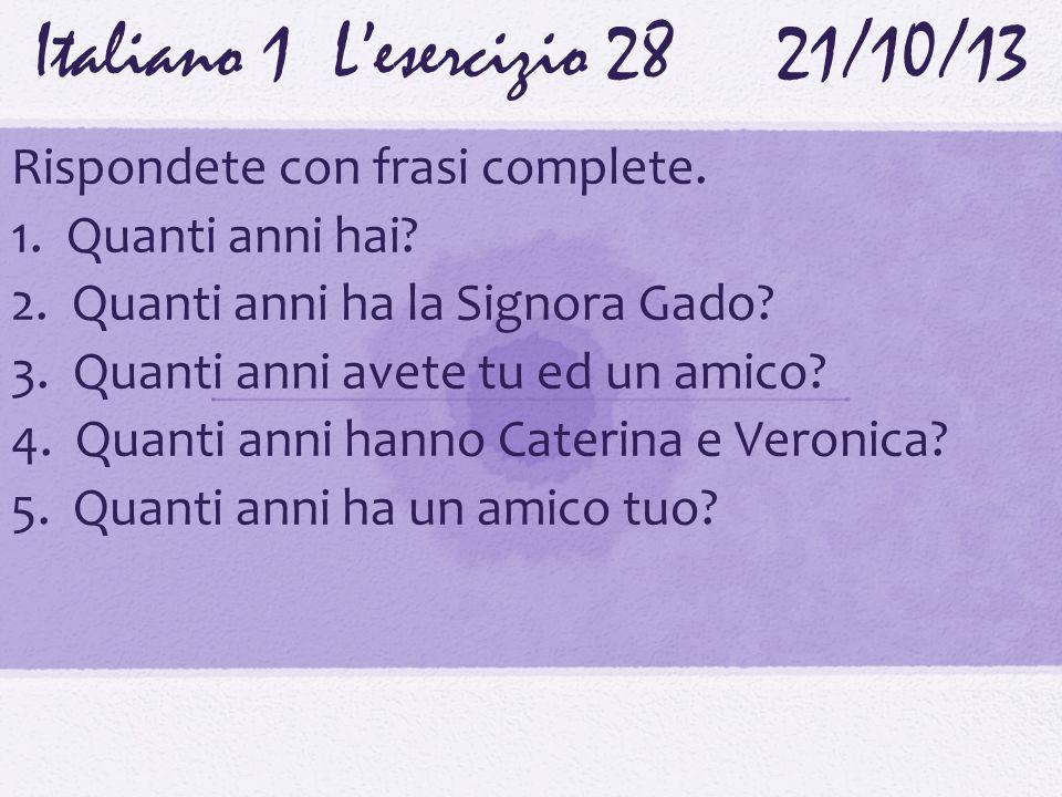 Italiano 1 Lesercizio 2821/10/13 Rispondete con frasi complete. 1. Quanti anni hai? 2. Quanti anni ha la Signora Gado? 3. Quanti anni avete tu ed un a