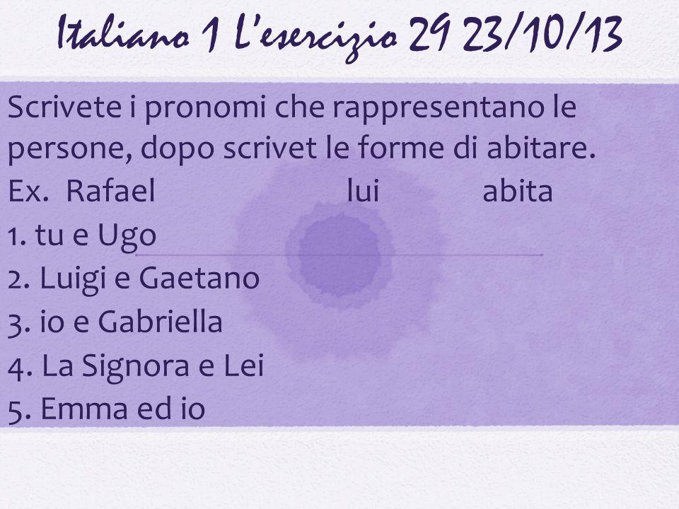 Italiano 1 Lesercizio 2923/10/13 Scrivete i pronomi che rappresentano le persone, dopo scrivet le forme di abitare. Ex. Rafaelluiabita 1. tu e Ugo 2.