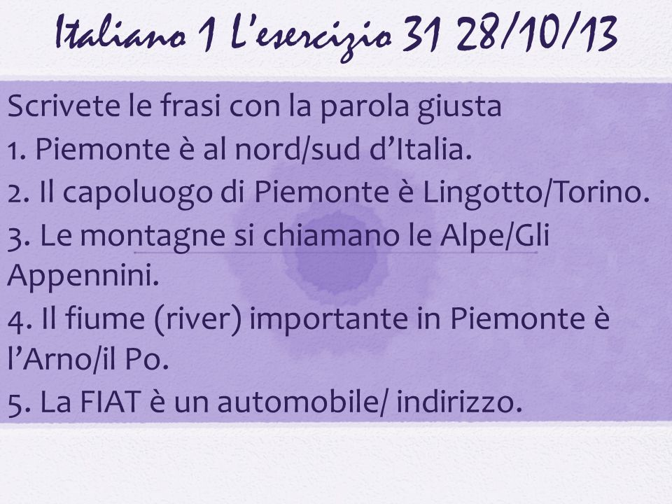 Italiano 1 Lesercizio 3128/10/13 Scrivete le frasi con la parola giusta 1. Piemonte è al nord/sud dItalia. 2. Il capoluogo di Piemonte è Lingotto/Tori