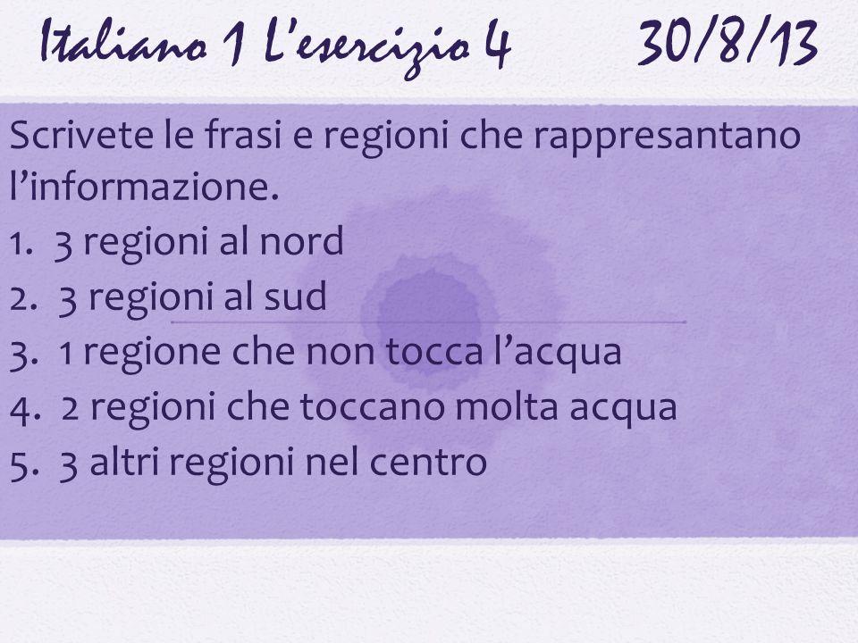 Italiano 1 Lesercizio 430/8/13 Scrivete le frasi e regioni che rappresantano linformazione. 1. 3 regioni al nord 2. 3 regioni al sud 3. 1 regione che