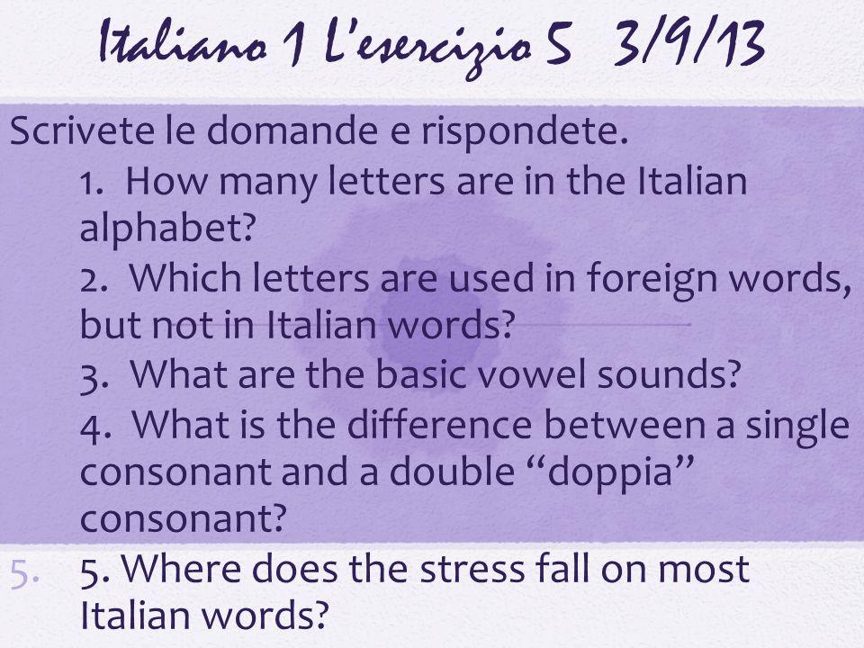 Italiano 1 Lesercizio 53/9/13 Scrivete le domande e rispondete. 1.1. How many letters are in the Italian alphabet? 2.2. Which letters are used in fore