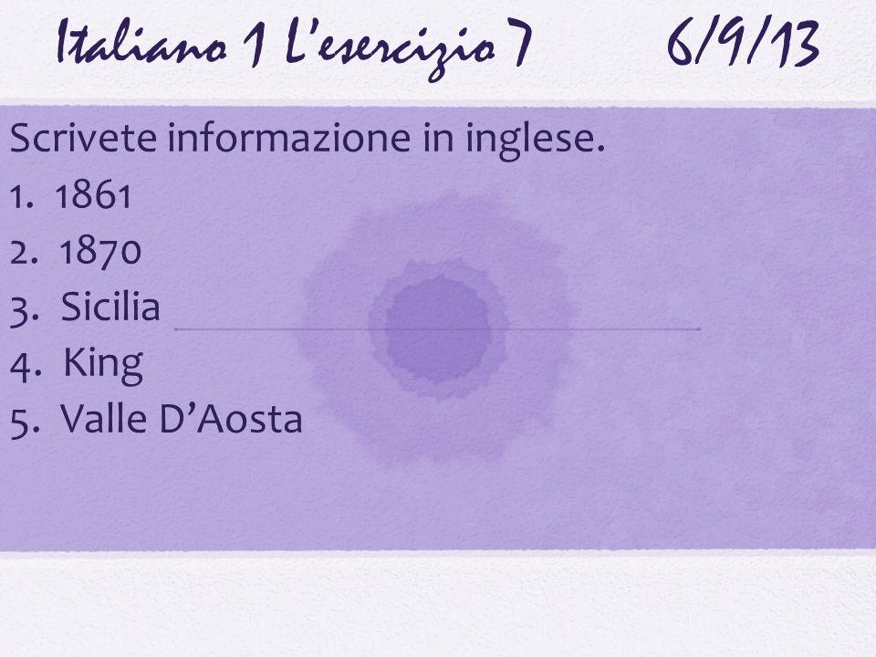 Italiano 1 Lesercizio 76/9/13 Scrivete informazione in inglese. 1. 1861 2. 1870 3. Sicilia 4. King 5. Valle DAosta