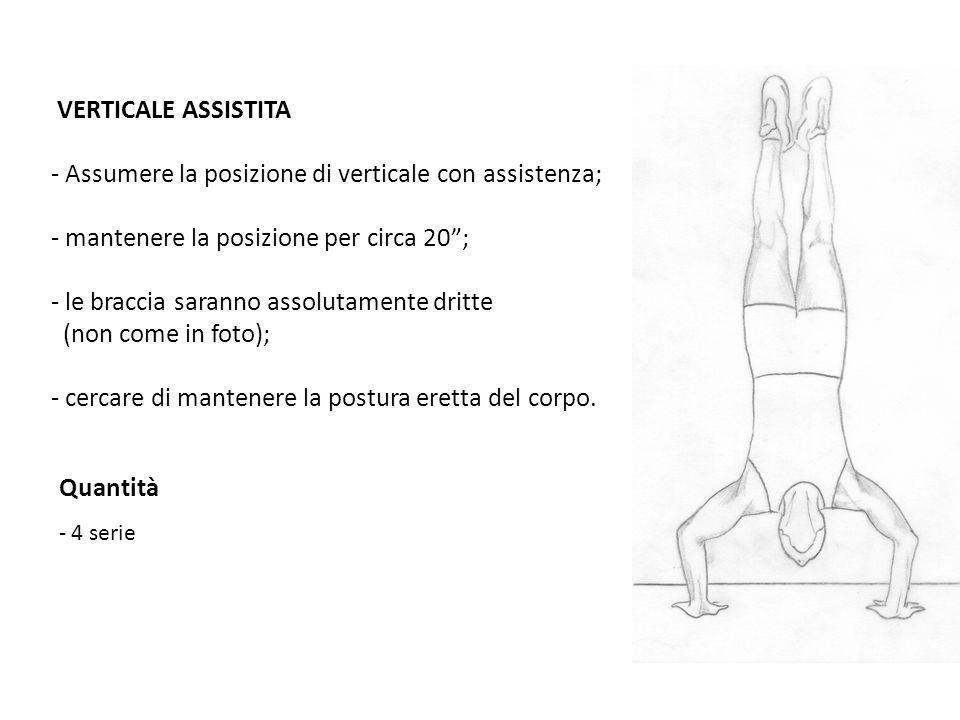 VERTICALE ASSISTITA - Assumere la posizione di verticale con assistenza; - mantenere la posizione per circa 20; - le braccia saranno assolutamente dri