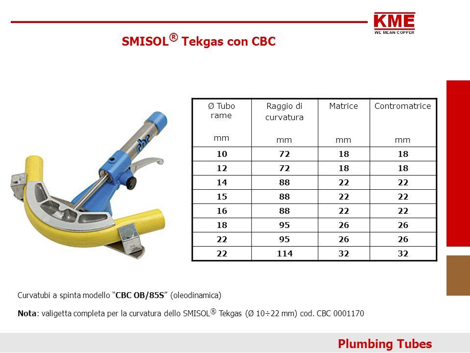 SMISOL ® Tekgas con CBC Ø Tubo rame mm Raggio di curvatura mm Matrice mm Contromatrice mm 107218 127218 148822 158822 168822 189526 229526 2211432 Curvatubi a spinta modello CBC OB/85S (oleodinamica) Nota: valigetta completa per la curvatura dello SMISOL ® Tekgas (Ø 10÷22 mm) cod.