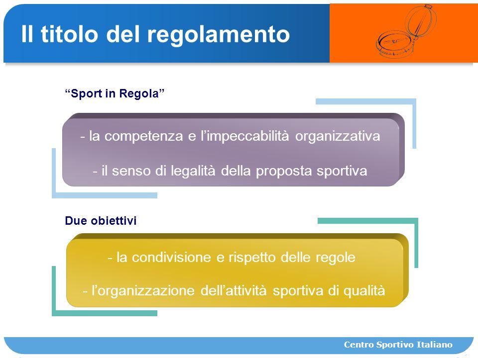 Il titolo del regolamento Sport in Regola Due obiettivi - la competenza e limpeccabilità organizzativa - il senso di legalità della proposta sportiva - la condivisione e rispetto delle regole - lorganizzazione dellattività sportiva di qualità