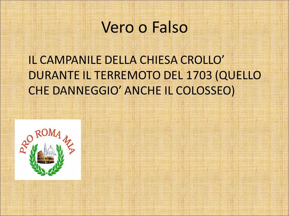 Vero o Falso IL CAMPANILE DELLA CHIESA CROLLO DURANTE IL TERREMOTO DEL 1703 (QUELLO CHE DANNEGGIO ANCHE IL COLOSSEO) FALSO