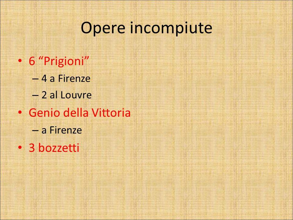 Opere incompiute 6 Prigioni – 4 a Firenze – 2 al Louvre Genio della Vittoria – a Firenze 3 bozzetti