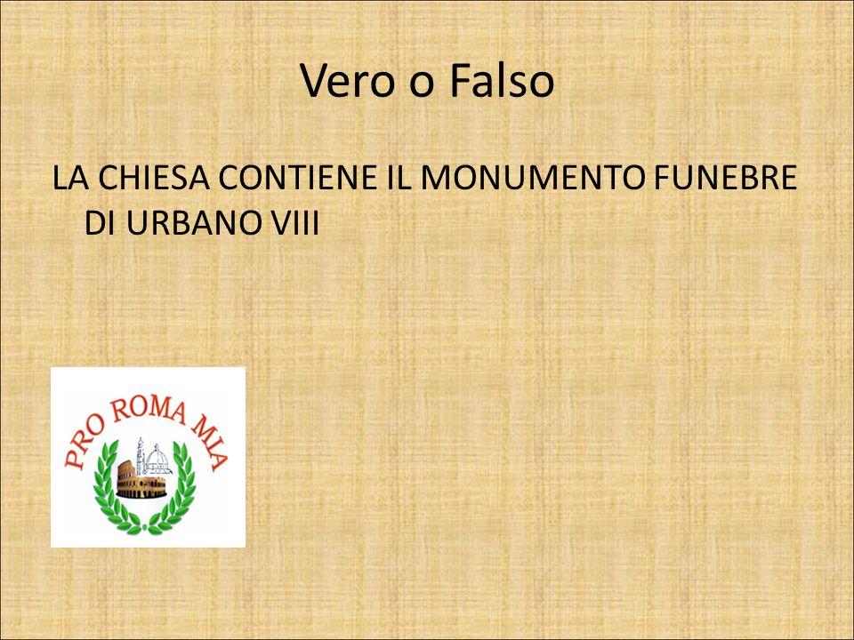 Vero o Falso LA CHIESA CONTIENE IL MONUMENTO FUNEBRE DI URBANO VIII FALSO