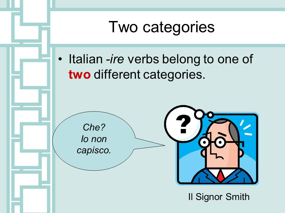 Two categories Italian -ire verbs belong to one of two different categories. Che? Io non capisco. Il Signor Smith